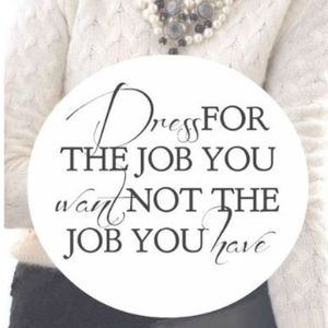 DRESS FOR THE JOB YOU WANT, NOT THE JOB YOU HAVE!